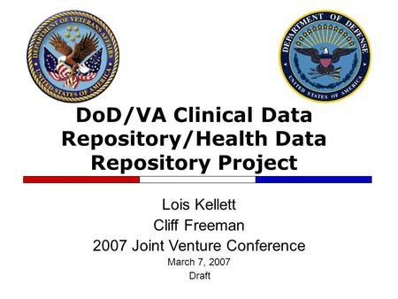 DoD/VA Clinical Data Repository/Health Data Repository Project Lois Kellett Cliff Freeman 2007 Joint Venture Conference March 7, 2007 Draft.