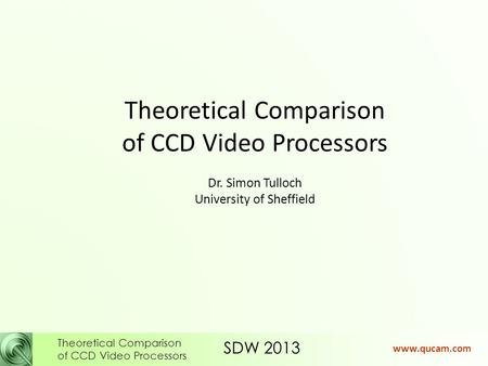SDW 2013 Theoretical Comparison of CCD Video Processors www.qucam.com Theoretical Comparison of CCD Video Processors Dr. Simon Tulloch University of Sheffield.