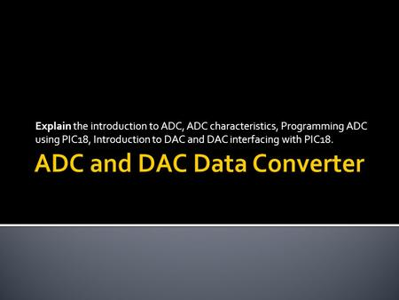 Explain the introduction to ADC, ADC characteristics, Programming ADC using PIC18, Introduction to DAC and DAC interfacing with PIC18.