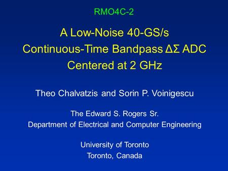 RMO4C-2 A Low-Noise 40-GS/s Continuous-Time Bandpass ΔΣ ADC Centered at 2 GHz Theo Chalvatzis and Sorin P. Voinigescu The Edward S. Rogers Sr. Department.