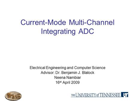 Current-Mode Multi-Channel Integrating ADC Electrical Engineering and Computer Science Advisor: Dr. Benjamin J. Blalock Neena Nambiar 16 st April 2009.