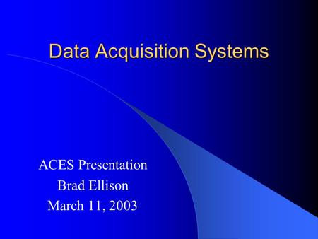 Data Acquisition Systems ACES Presentation Brad Ellison March 11, 2003.