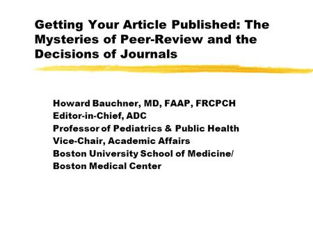 Getting Your Article Published: The Mysteries of Peer-Review and the Decisions of Journals Howard Bauchner, MD, FAAP, FRCPCH Editor-in-Chief, ADC Professor.