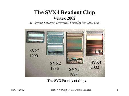 Nov. 7, 2002The SVX4 Chip -- M. Garcia-Sciveres1 The SVX4 Readout Chip Vertex 2002 M. Garcia-Sciveres, Lawrence Berkeley National Lab. SVX2 1996 SVX3 1998.