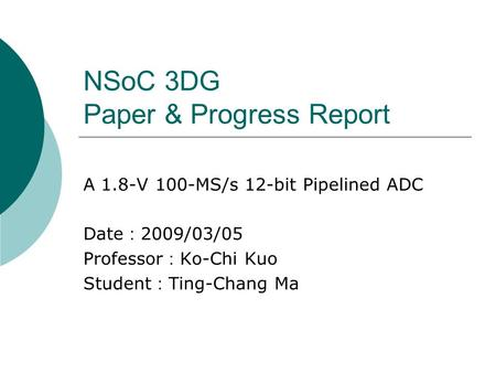 NSoC 3DG Paper & Progress Report A 1.8-V 100-MS/s 12-bit Pipelined ADC Date : 2009/03/05 Professor : Ko-Chi Kuo Student : Ting-Chang Ma.