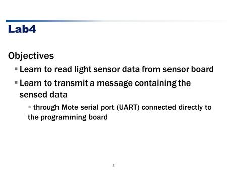 1 Lab4 Objectives  Learn to read light sensor data from sensor board  Learn to transmit a message containing the sensed data  through Mote serial port.