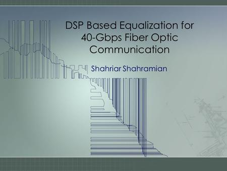 DSP Based Equalization for 40-Gbps Fiber Optic Communication Shahriar Shahramian.