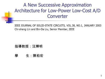 1 A New Successive Approximation Architecture for Low-Power Low-Cost A/D Converter IEEE JOURNAL OF SOLID-STATE CIRCUITS, VOL.38, NO.1, JANUARY 2003 Chi-sheng.