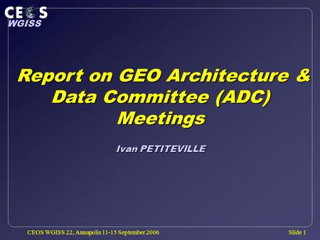 Slide 1 WGISS CEOS WGISS 22, Annapolis 11-15 September 2006 Report on GEO Architecture & Data Committee (ADC) Report on GEO Architecture & Data Committee.