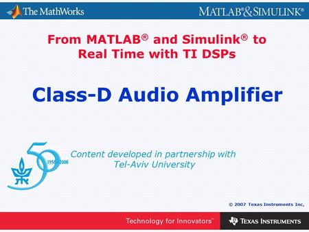 0 - 1 © 2007 Texas Instruments Inc, Content developed in partnership with Tel-Aviv University From MATLAB ® and Simulink ® to Real Time with TI DSPs Class-D.