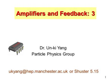 1 Dr. Un-ki Yang Particle Physics Group or Shuster 5.15 Amplifiers and Feedback: 3.