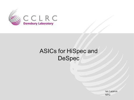 ASICs for HiSpec and DeSpec Ian Lazarus NPG. Hispec and Despec.