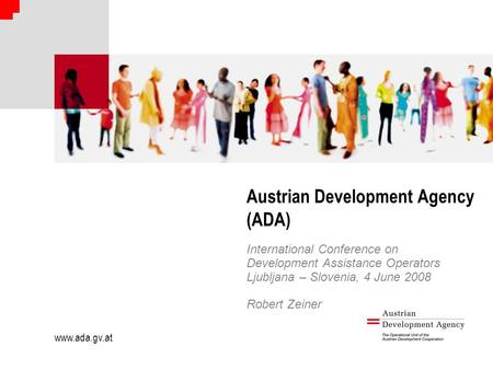 Www.ada.gv.at Austrian Development Agency (ADA) International Conference on Development Assistance Operators Ljubljana – Slovenia, 4 June 2008 Robert Zeiner.