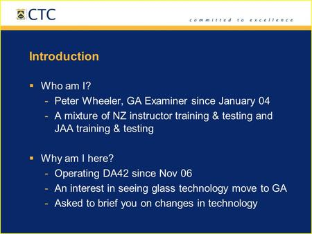 Introduction  Who am I? -Peter Wheeler, GA Examiner since January 04 -A mixture of NZ instructor training & testing and JAA training & testing  Why am.