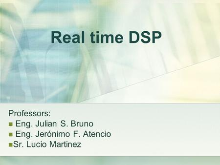 Real time DSP Professors: Eng. Julian S. Bruno Eng. Jerónimo F. Atencio Sr. Lucio Martinez.
