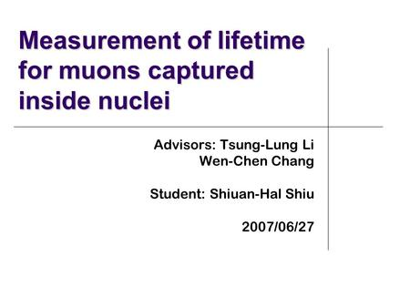 Measurement of lifetime for muons captured inside nuclei Advisors: Tsung-Lung Li Wen-Chen Chang Student: Shiuan-Hal Shiu 2007/06/27.