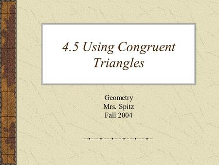 4.5 Using Congruent Triangles Geometry Mrs. Spitz Fall 2004.