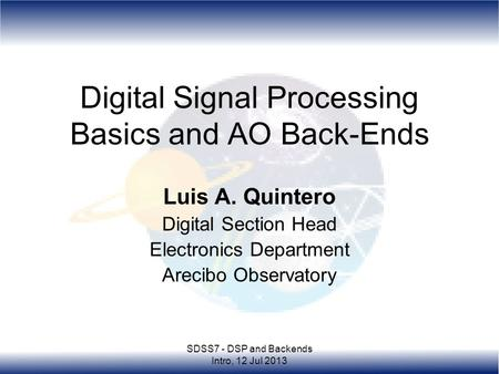 SDSS7 - DSP and Backends Intro, 12 Jul 2013 Digital Signal Processing Basics and AO Back-Ends Luis A. Quintero Digital Section Head Electronics Department.