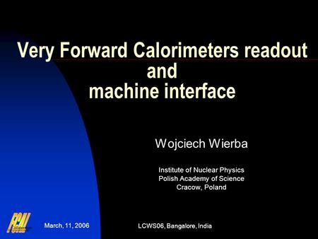 March, 11, 2006 LCWS06, Bangalore, India Very Forward Calorimeters readout and machine interface Wojciech Wierba Institute of Nuclear Physics Polish Academy.