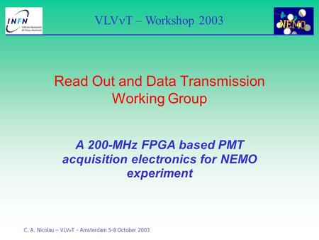 VLV T – Workshop 2003 C. A. Nicolau – VLV T - Amsterdam 5-8 October 2003 A 200-MHz FPGA based PMT acquisition electronics for NEMO experiment Read Out.