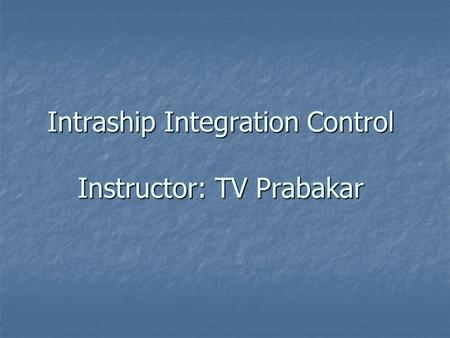 Intraship Integration Control Instructor: TV Prabakar.