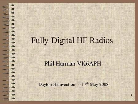 1 Fully Digital HF Radios Phil Harman VK6APH Dayton Hamvention – 17 th May 2008.