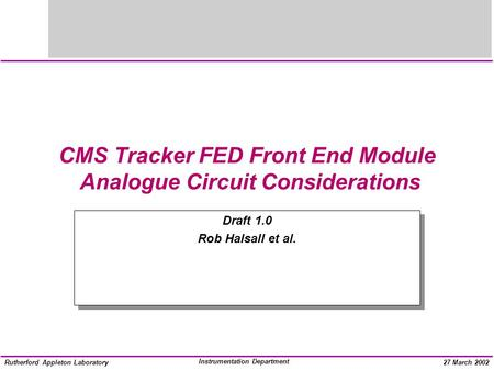 Instrumentation Department Rutherford Appleton Laboratory27 March 2002 CMS Tracker FED Front End Module Analogue Circuit Considerations Draft 1.0 Rob Halsall.