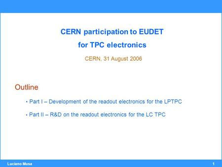 1 Luciano Musa CERN participation to EUDET for TPC electronics CERN, 31 August 2006 Outline Part I – Development of the readout electronics for the LPTPC.
