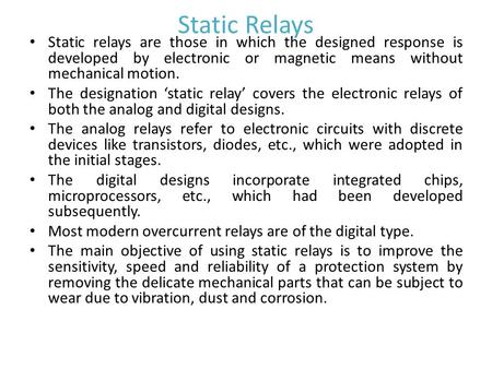 Static Relays Static relays are those in which the designed response is developed by electronic or magnetic means without mechanical motion. The designation.