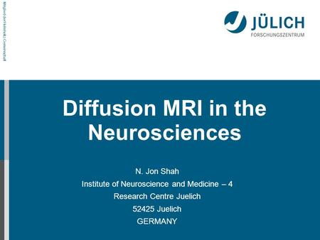 Mitglied der Helmholtz-Gemeinschaft Diffusion MRI in the Neurosciences N. Jon Shah Institute of Neuroscience and Medicine – 4 Research Centre Juelich 52425.