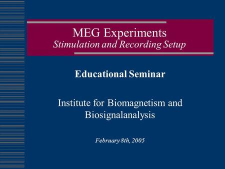 MEG Experiments Stimulation and Recording Setup Educational Seminar Institute for Biomagnetism and Biosignalanalysis February 8th, 2005.