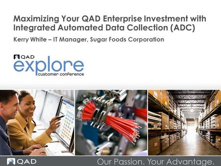 Maximizing Your QAD Enterprise Investment with Integrated Automated Data Collection (ADC) Kerry White – IT Manager, Sugar Foods Corporation.