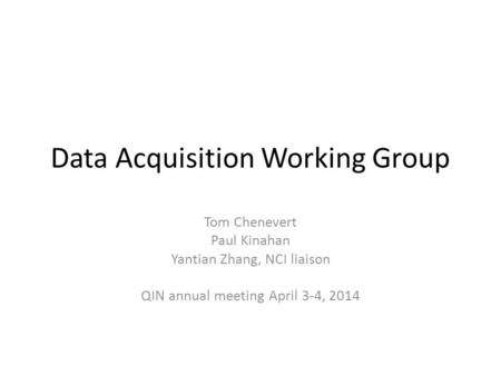 Data Acquisition Working Group Tom Chenevert Paul Kinahan Yantian Zhang, NCI liaison QIN annual meeting April 3-4, 2014.