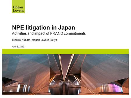 April 8, 2013 NPE litigation in Japan Activities and impact of FRAND commitments Eiichiro Kubota, Hogan Lovells Tokyo.