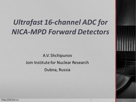 Ultrafast 16-channel ADC for NICA-MPD Forward Detectors A.V. Shchipunov Join Institute for Nuclear Research Dubna, Russia