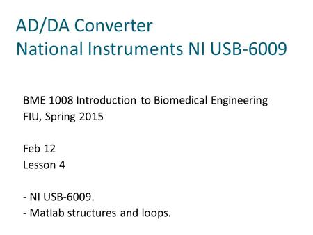 AD/DA Converter National Instruments NI USB-6009 BME 1008 Introduction to Biomedical Engineering FIU, Spring 2015 Feb 12 Lesson 4 - NI USB-6009. - Matlab.