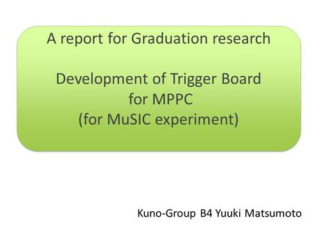 Kuno-Group B4 Yuuki Matsumoto A report for Graduation research Development of Trigger Board for MPPC (for MuSIC experiment) A report for Graduation research.