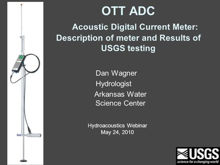 OTT ADC Acoustic Digital Current Meter: Description of meter and Results of USGS testing Dan Wagner Hydrologist Arkansas Water Science Center Hydroacoustics.