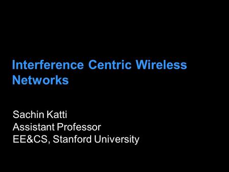 Interference Centric Wireless Networks Sachin Katti Assistant Professor EE&CS, Stanford University.