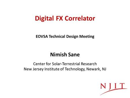 Digital FX Correlator Nimish Sane Center for Solar-Terrestrial Research New Jersey Institute of Technology, Newark, NJ EOVSA Technical Design Meeting.