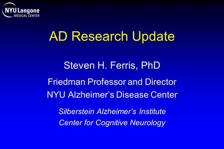 AD Research Update Steven H. Ferris, PhD Friedman Professor and Director NYU Alzheimer's Disease Center Silberstein Alzheimer's Institute Center for Cognitive.