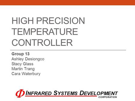 HIGH PRECISION TEMPERATURE CONTROLLER Group 13 Ashley Desiongco Stacy Glass Martin Trang Cara Waterbury.