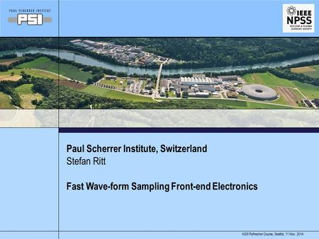 11 Nov. 2014NSS Refresher Course, Seattle, Paul Scherrer Institute, Switzerland Fast Wave-form Sampling Front-end Electronics Stefan Ritt.
