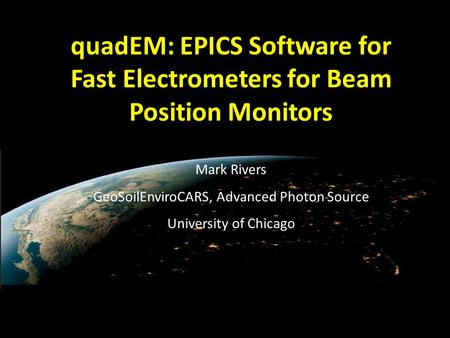 QuadEM: EPICS Software for Fast Electrometers for Beam Position Monitors Mark Rivers GeoSoilEnviroCARS, Advanced Photon Source University of Chicago.