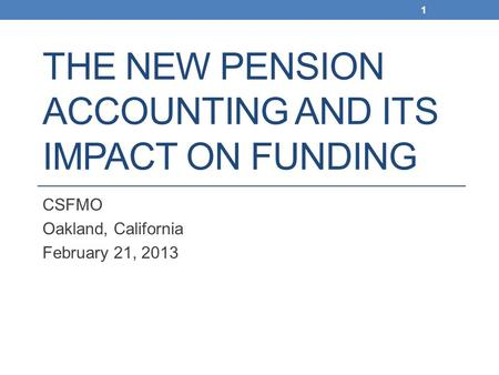THE NEW PENSION ACCOUNTING AND ITS IMPACT ON FUNDING CSFMO Oakland, California February 21, 2013 1.