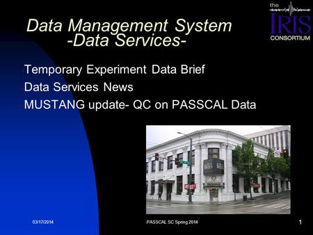 03/17/2014 Data Management System -Data Services- Temporary Experiment Data Brief Data Services News MUSTANG update- QC on PASSCAL Data PASSCAL SC Spring.