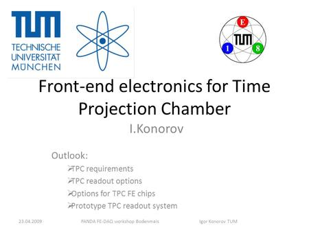 Front-end electronics for Time Projection Chamber I.Konorov Outlook:  TPC requirements  TPC readout options  Options for TPC FE chips  Prototype TPC.