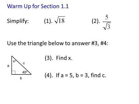 Warm Up for Section 1.1 Simplify: (1). (2). Use the triangle below to answer #3, #4: (3). Find x. (4). If a = 5, b = 3, find c. 40 o a b c xoxo.