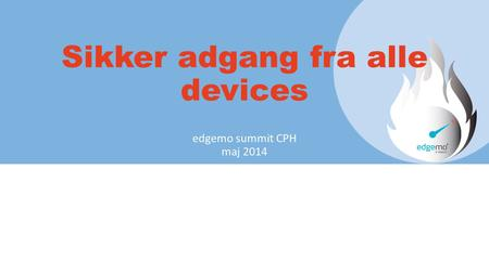 Sikker adgang fra alle devices edgemo summit CPH maj 2014.
