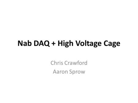Nab DAQ + High Voltage Cage Chris Crawford Aaron Sprow.